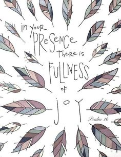 In Your presence there is fullness of joy. -- Psalm 16 More