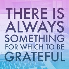 There is Always something for which to be grateful