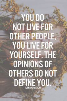You do not live for other people, you live for yourself. The opinions of others do not define you.