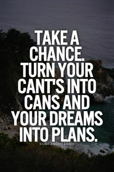 Take a chance. Turn your cant's into cans and your dreams into plans. | #motivational