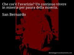 Aforisma di San Bernardo , Che cos'è l'avarizia? Un continuo vivere in miseria per paura della miseria.