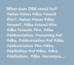 What does DBA stand for? #what #does #dba #stand #for?, #what #does #dba #mean?, #dba #stand #for, #dba #stands #for, #dba #abbreviation, #meaning #of #dba, #abbreviation #of #dba, #abbreviation #for #dba, #definition #of #dba, #dba #definition, #dba #acronym, #dba #acronyms http://usa.nef2.com/what-does-dba-stand-for-what-does-dba-stand-for-what-does-dba-mean-dba-stand-for-dba-stands-for-dba-abbreviation-meaning-of-dba-abbreviation-of-dba-abbreviation-for/  # What does DBA mean? DBA DBA was…
