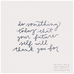 do something today that your future self will thank you for | via minna may