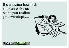 its amazing how fast you can wake up when you realize you overslept