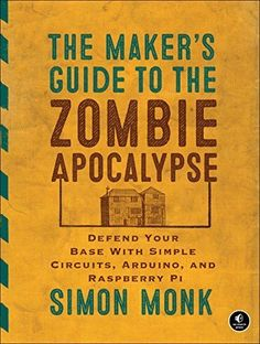 Download free The Maker's Guide to the Zombie Apocalypse: Defend Your Base with Simple Circuits Arduino and Raspberry Pi Paperback July 25 2015 pdf