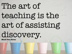 The art of teaching is the art of assisting discovery. Mark Van Doren