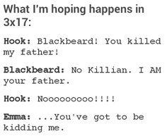 "Hook: ""Blackbeard! You killed my father!"" Blackbeard: ""No Killian. I AM your father."" Hook: ""Noooooo!!!!"" Emma: ""You've got to be kidding me."" What should have happen"