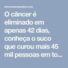 O câncer é eliminado em apenas 42 dias, conheça o suco que curou mais 45 mil pessoas em todo mundo!