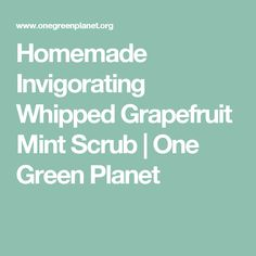 Homemade Invigorating Whipped Grapefruit Mint Scrub | One Green Planet
