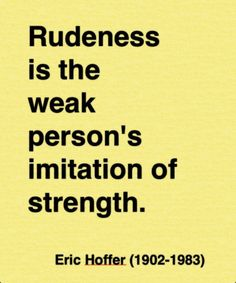 """""""Rudeness is the weak person's imitation of strength."""" ~ Eric Hoffer"""