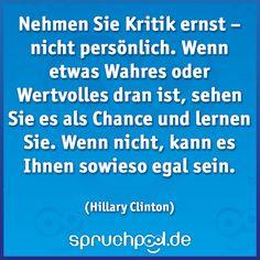 Nehmen Sie Kritik ernst – nicht persönlich. Wenn etwas Wahres oder Wertvolles dran ist, sehen Sie es als Chance und lernen Sie. Wenn nicht, kann es Ihnen sowieso egal sein. (Hillary Clinton) #HillaryClinton