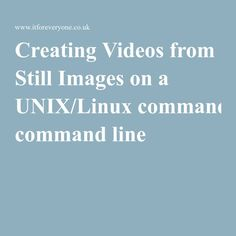 Creating Videos from Still Images on a UNIX/Linux command line