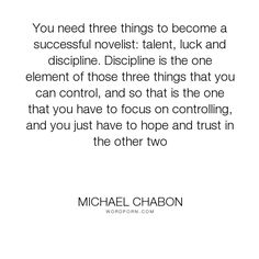 "Michael Chabon - ""You need three things to become a successful novelist: talent, luck and discipline...."". writing, writing-life, discipline, writing-craft"