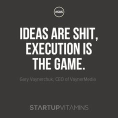 """Ideas are shit, execution is the game."" - Gary Vaynerchuk, CEO of VaynerMedia"
