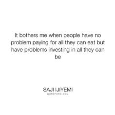 """Saji Ijiyemi - """"It bothers me when people have no problem paying for all they can eat but have problems..."""". success, learning, self-improvement, personal-growth, personal-development, investment, life-improvement"""