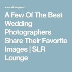 A Few Of The Best Wedding Photographers Share Their Favorite Images | SLR Lounge