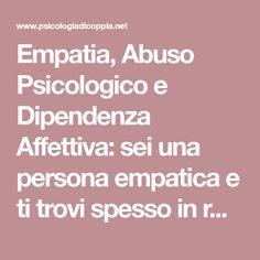 Empatia, Abuso Psicologico e Dipendenza Affettiva: sei una persona empatica e ti trovi spesso in relazioni in cui l'altro si approfitta di te? questo articolo ti può aiutare a capire perchè incontri persone aride ed egoiste. Clicca sull'articolo e lascia un commento!
