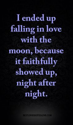 I ended up falling in love with the moon, because it faithfully showed up, night after night.