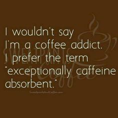 I wouldn't say I'm a coffee addict. I prefer the term exceptionally caffeine absordant.