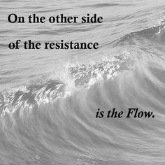 On the other side of the resistance is The Flow ... go with the flow!