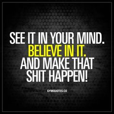"""""""See it in your mind. Believe in it. And make that shit happen!"""" It's all about turning your dreams into reality. See it in your mind, believe and work hard to make it happen! #workoutmotivation #motivational #quote"""