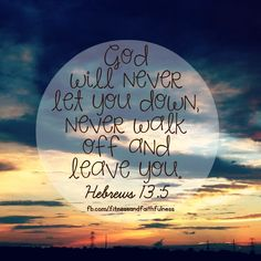 """""""I'll NEVER let you down, never walk off and leave you""""…Hebrews 13:5."""