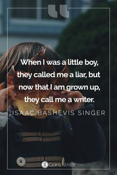 """""""When I was a little boy, they called me a liar, but now that I am grown up, they call me a writer. """" ― Isaac Bashevis Singer"""
