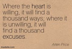 """TE Inspiring Quote    """"Where the heart is willing, it will find a thousand ways. Where it is unwilling, it will find a thousand excuses.""""   ~Arlen Price"""