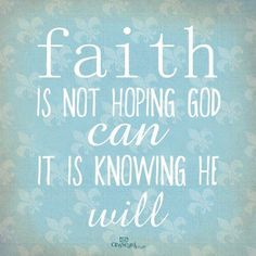 Faith is not hoping God can, It's knowing He will........