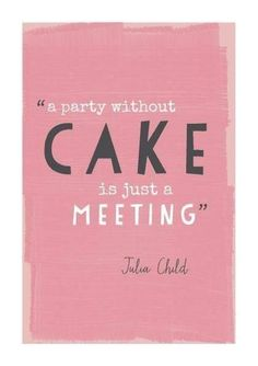 A party without cake is just a meeting. -Julia Child