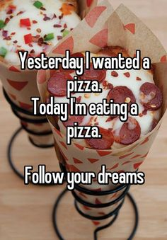 Yesterday I wanted a pizza. Today I'm eating a pizza.  Follow your dreams