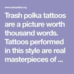 Trash polka tattoos are a picture worth thousand words. Tattoos performed in this style are real masterpieces of modern post-modernism. In spite the style