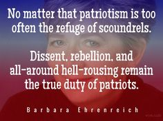 "No matter that patriotism is too often the refuge of scoundrels. Dissent, rebellion, and all-around hell-rousing remain the true duty of patriots. / Barbara Ehrenreich (b. 1941) American feminist, journalist, political activist  ""Introduction: Family Values"" (1988), The Worst Years of Our Lives (1990) [More info ...]"