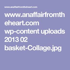 www.anaffairfromtheheart.com wp-content uploads 2013 02 basket-Collage.jpg