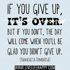 If you give up, it's over. But if you don't, the day will come when you'll be glad you didn't give up. -Yamashita Tomohisa by deeplifequotes, via Flickr