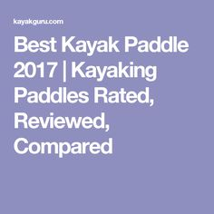 Best Kayak Paddle 2017 | Kayaking Paddles Rated, Reviewed, Compared