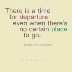 There is a time for departure - Tennessee Williams Wisdom Quotes, Quotes To Live By, Me Quotes, Tennessee Williams Quotes, Great Quotes, Inspirational Quotes, This Is Your Life, Word Up, Literary Quotes