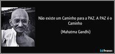 Não existe um Caminho para a PAZ. A PAZ é o Caminho (Mahatma Gandhi)