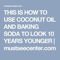 THIS IS HOW TO USE COCONUT OIL AND BAKING SODA TO LOOK 10 YEARS YOUNGER | mustseecenter.com