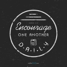 Encourage one another daily... - Hebrews 3:13