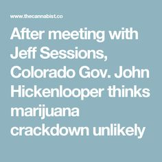 After meeting with Jeff Sessions, Colorado Gov. John Hickenlooper thinks marijuana crackdown unlikely
