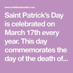 Saint Patrick's Day is celebrated on March 17th every year. This day commemorates the day of the death of Saint Patrick who was the saint of Ireland as well as when Christianity arrived to Ireland. Saint Patrick's Day is widely celebrated throughout the Catholic Church, the Anglican Communion which is also the Church o