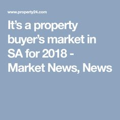 It's a property buyer's market in SA for 2018 - Market News, News Property Buyers, New Market, Real Estate, Marketing, News, Real Estates