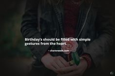 Birthday's should be filled with simple gestures from the heart.
