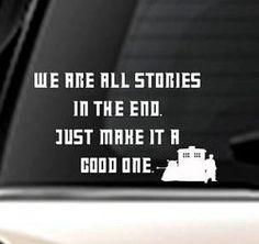 We are all stories in the end, just make it a good one - Doctor Who, TARDIS, Dalek  This vinyl decal is great for any semi-flat smooth surface. 7 x 7