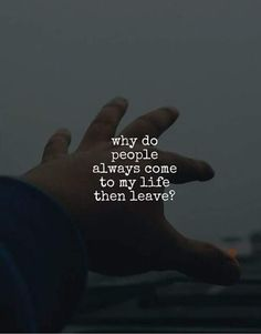 Why do people always come to my life then leave? Why, why, why..?
