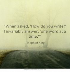 "When asked, How do you write? I invariably answer, one word at a time."" - Stephen King"