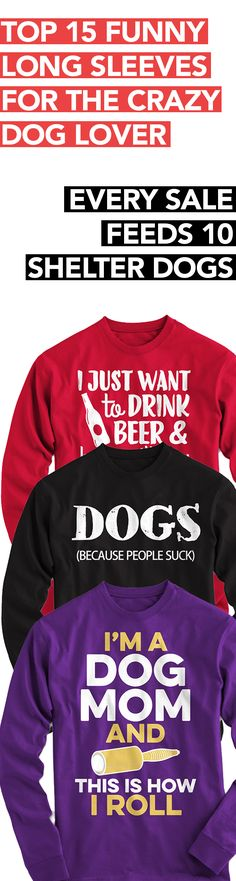 Top 15 hilarious long sleeves for dog lovers!  **Every purchase feeds 10 shelter dogs!