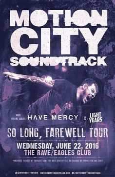 So Long, Farewell Tour MOTION CITY SOUNDTRACK  with Have Mercy, Light Years  Wednesday, June 22, 2016 at 8pm  (doors scheduled to open at 7pm)  The Rave/Eagles Club - Milwaukee WI  All Ages to enter / 21+ to drink