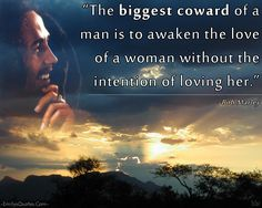The biggest coward of a man is to awaken the love of a woman without the intention of loving her